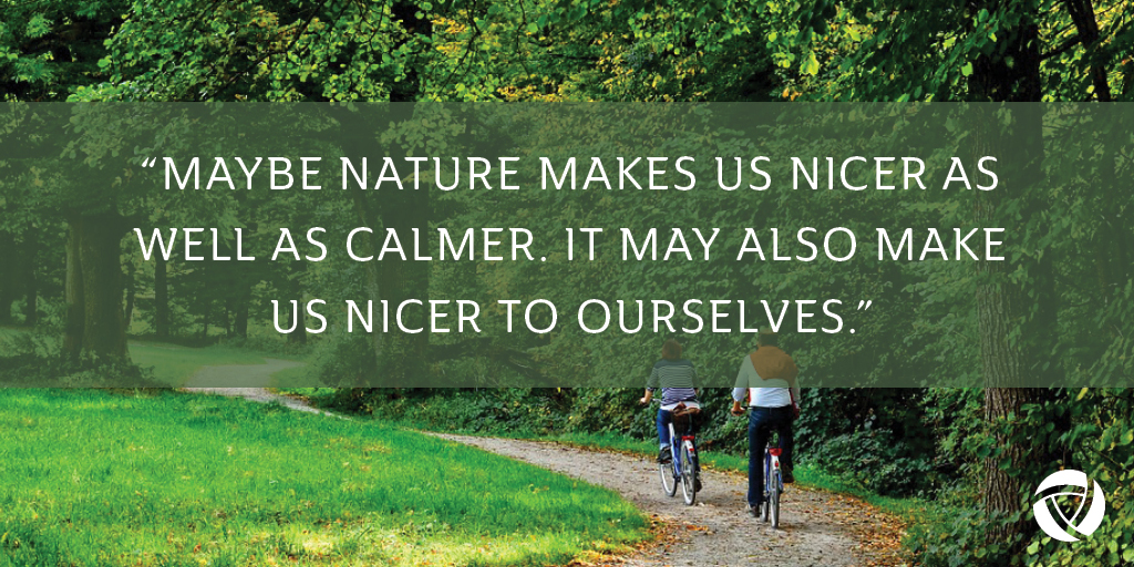 """Quote: """"Maybe nature makes us nicer as well as calmer. It may also make us nicer to ourselves."""""""