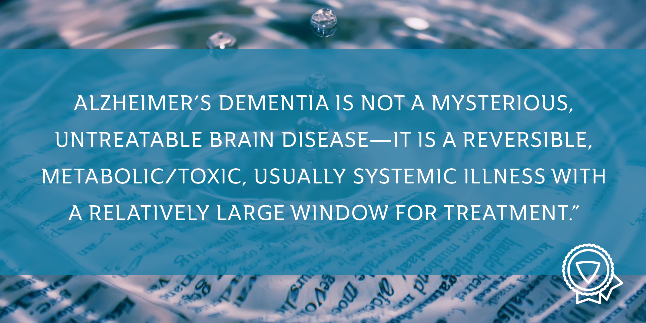 "Quote: ""Alzheimer's Dementia is not a mysterious, untreatable brain disease—it is a reversible, metabolic/toxic, usually systemic illness with a relatively large window for treatment."""