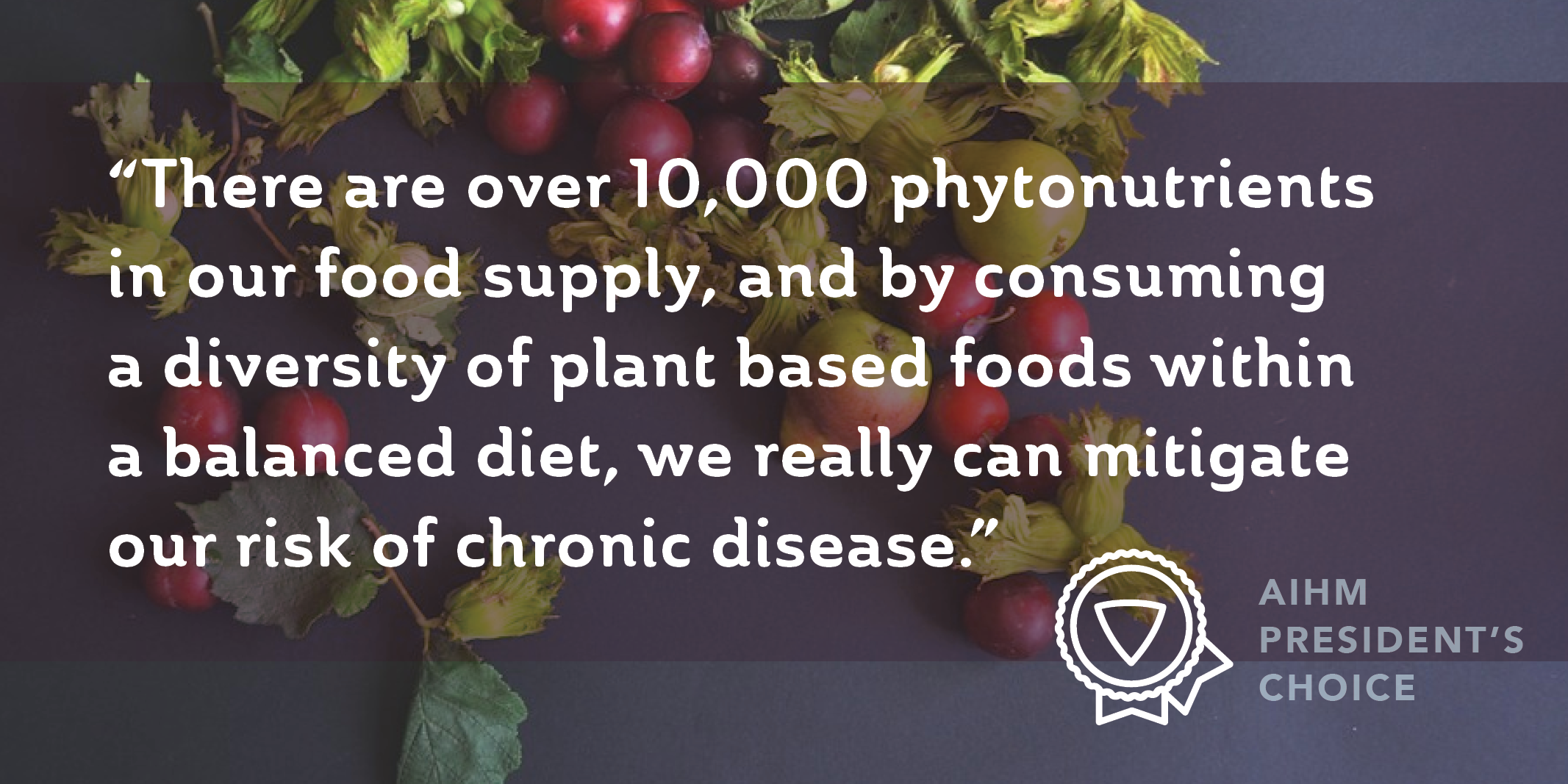 "Quote: ""There are over 10,000 phytonutrients in our food supply, and by consuming a diversity of plant based foods within a balanced diet, we really can mitigate our risk of chronic disease."""